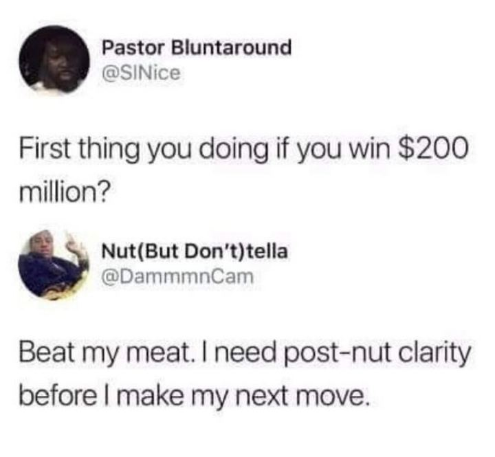 "69 Sexy Adult Memes - ""First thing you doing if you win $200 million? Beat my meat. I need post-nut clarity before I make my next move."""