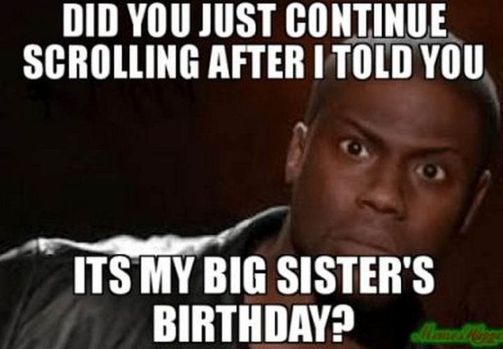 "91 Sister Birthday Memes - ""Did you just continue scrolling after I told you it's my big sister's birthday?"""