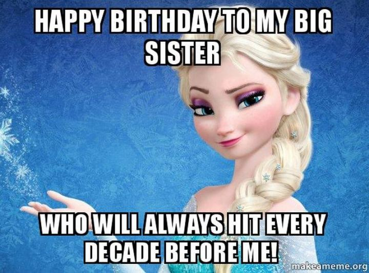 "91 Sister Birthday Memes - ""Happy birthday to my big sister who will always hit every decade before me!"""