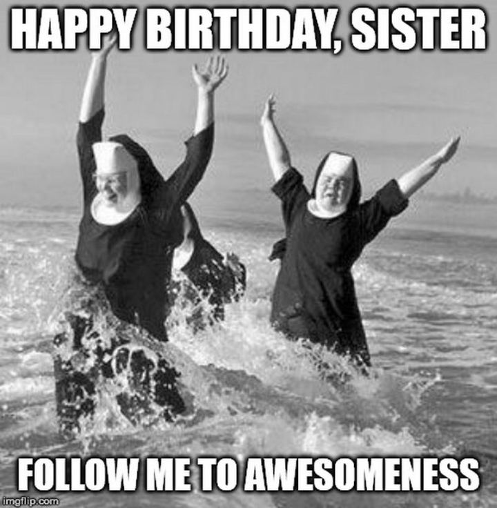 "91 Sister Birthday Memes - ""Happy birthday, sister. Follow me to awesomeness."""