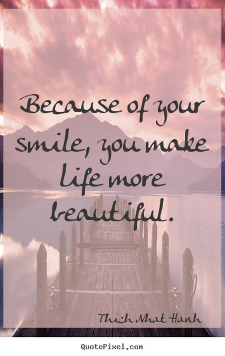 "55 Smile Quotes - ""Because of your smile, you make life more beautiful."" - Thich Nhat Hanh"