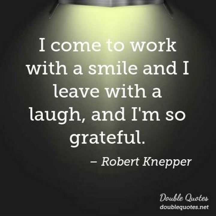 "55 Smile Quotes - ""I come to work with a smile and I leave with a laugh, and I'm so grateful."" - Robert Knepper"