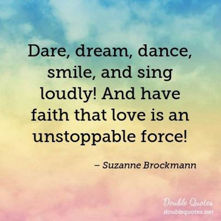"55 Smile Quotes - ""Dare, dream, dance, smile, and sing loudly! And have faith that love is an unstoppable force!"" - Suzanne Brockmann"