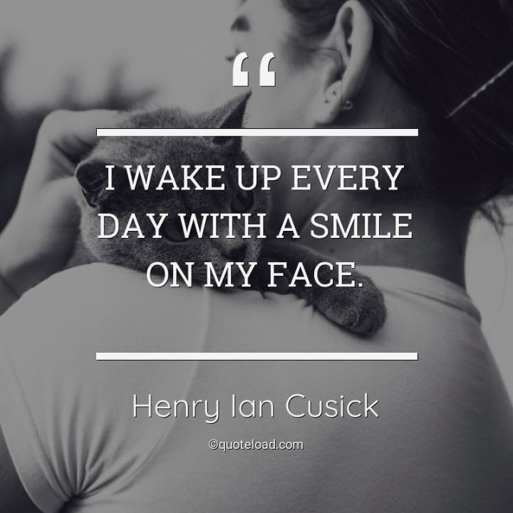 "55 Smile Quotes - ""I wake up every day with a smile on my face."" - Henry Ian Cusick"