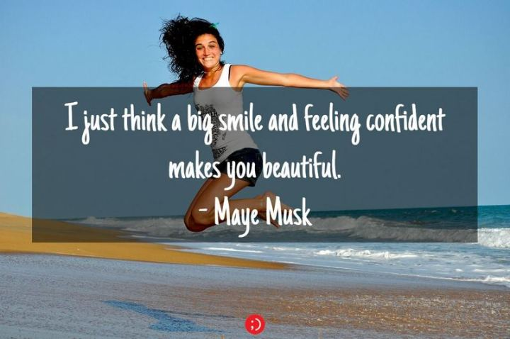 "55 Smile Quotes - ""I just think a big smile and feeling confident makes you beautiful."" - Maye Musk"