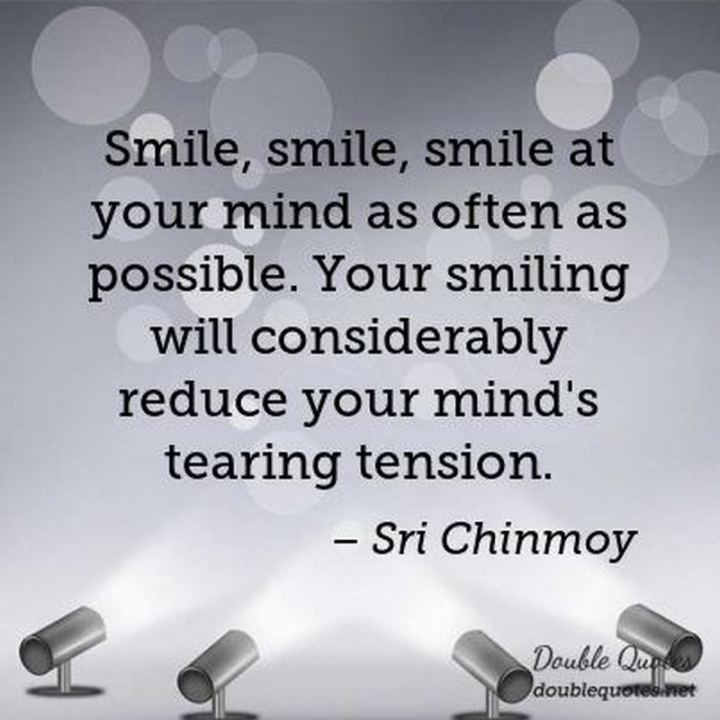 "55 Smile Quotes - ""Smile, smile, smile at your mind as often as possible. Your smiling will considerably reduce your mind's tearing tension."" - Sri Chinmoy"