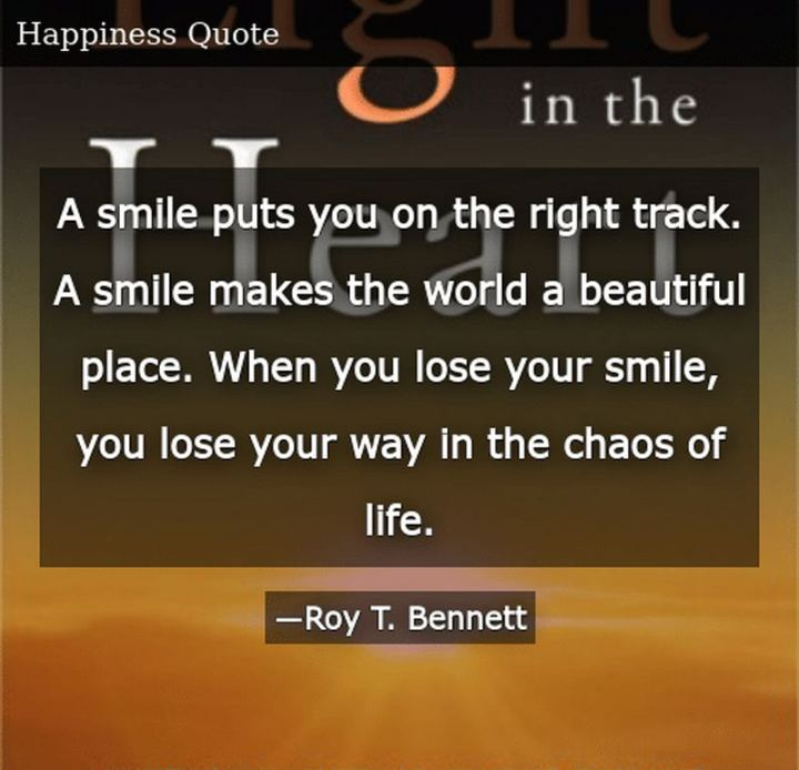 "55 Smile Quotes - ""A smile puts you on the right track. A smile makes the world a beautiful place. When you lose your smile, you lose your way in the chaos of life."" - Roy T. Bennett"