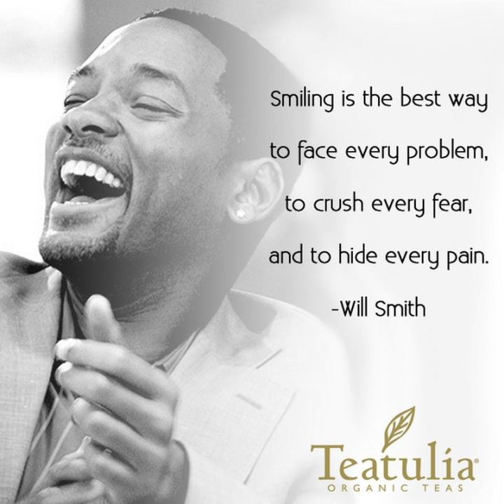 "55 Smile Quotes - ""Smiling is the best way to face every problem, to crush every fear and to hide every pain."" - Will Smith"