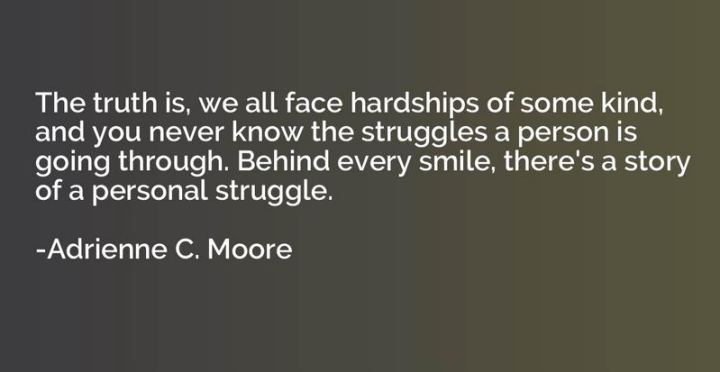 "55 Smile Quotes - ""The truth is, we all face hardships of some kind, and you never know the struggles a person is going through. Behind every smile, there's a story of a personal struggle."" - Adrienne C. Moore"