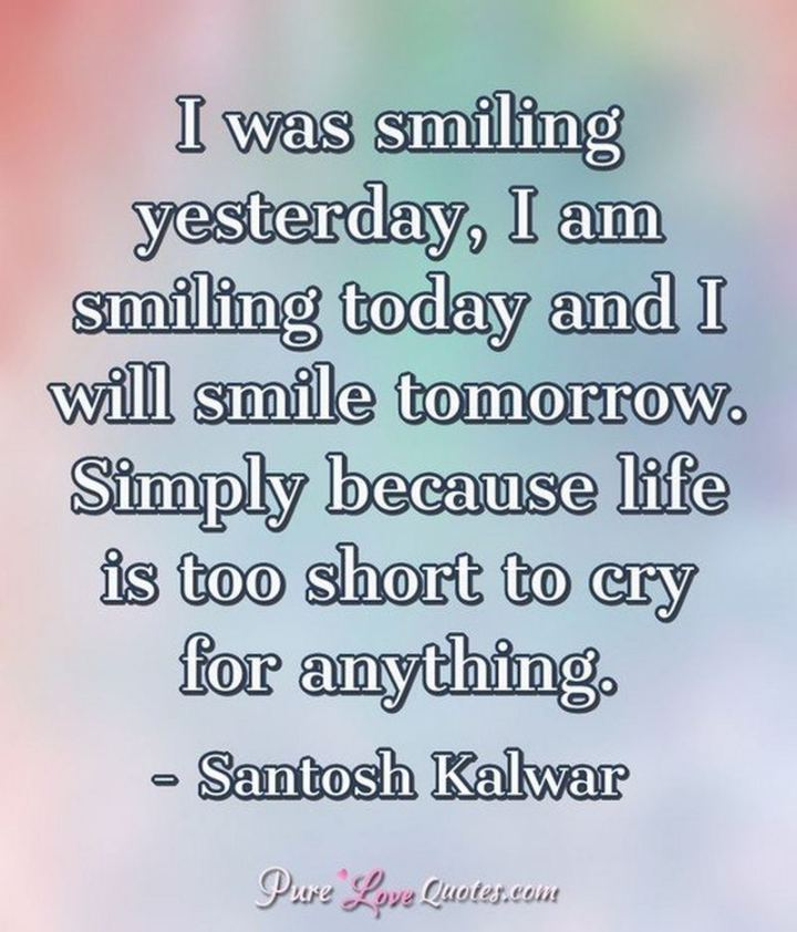 "55 Smile Quotes - ""I was smiling yesterday, I am smiling today and I will smile tomorrow. Simply because life is too short to cry for anything."" -  Santosh Kalwar"