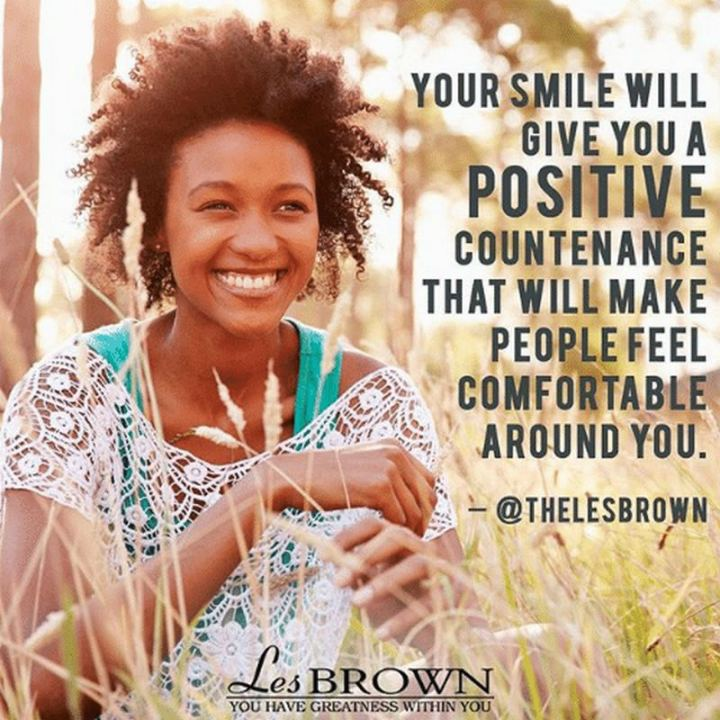"55 Smile Quotes - ""Your smile will give you a positive countenance that will make people feel comfortable around you."" - Les Brown"