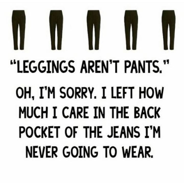 "71 Pregnancy Memes - ""'Leggings aren't pants.' Oh, I'm sorry. I left how much I care in the back pocket of the jeans I'm never going to wear."""