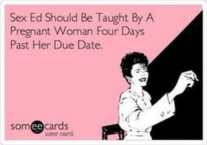 "71 Pregnancy Memes - ""Sex education should be taught by a pregnant woman four days past her due date."""