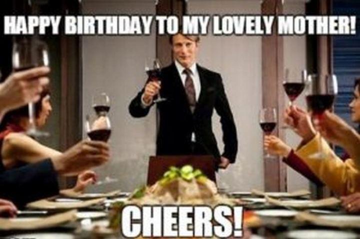 "101 Happy Birthday Mom Memes - ""Happy birthday to my lovely mother! Cheers!"""