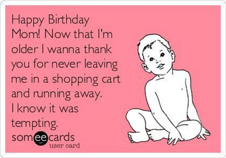 """101 Happy Birthday Mom Memes - """"Happy birthday mom! Now that I'm older I wanna thank you for never leaving me in a shopping cart and running away. I know it was tempting."""""""