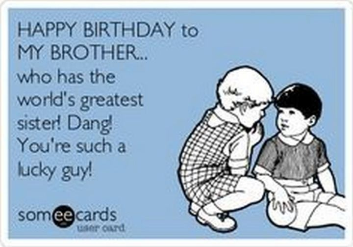 "71 Happy Birthday Brother Memes - ""Happy birthday to my brother...Who has the world's greatest sister! Dang! You're such a lucky guy!"""