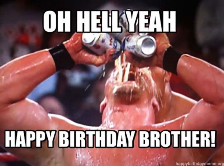 "71 Happy Birthday Brother Memes - ""Oh hell yeah. Happy birthday, brother!"""