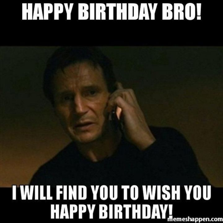 "71 Happy Birthday Brother Memes - ""Happy birthday bro! I will find you to wish you a happy birthday!"""