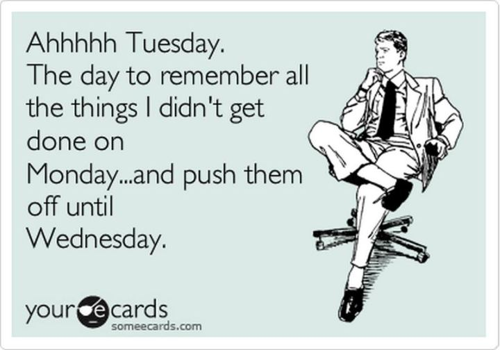 "55 Tuesday Quotes - ""Ahhhhh Tuesday. The day to remember all the things I didn't get done on Monday- and push them off until Wednesday."" - Unknown"