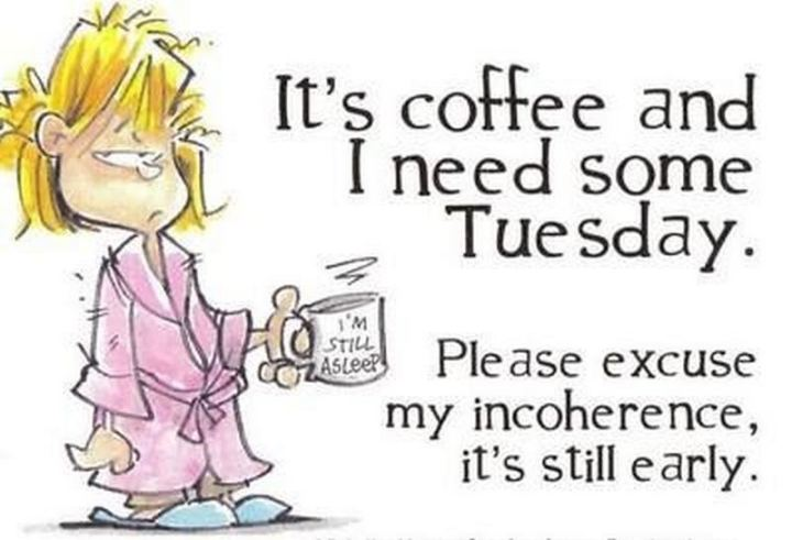 "55 Tuesday Quotes - ""It's coffee and I need some Tuesday. Please excuse my incoherence, it's still early.""  - Unknown"