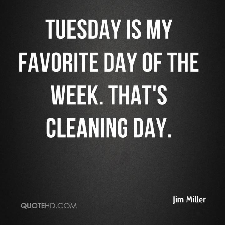 "55 Tuesday Quotes - ""Tuesday is my favorite day of the week. That's cleaning day."" - Jim Miller"