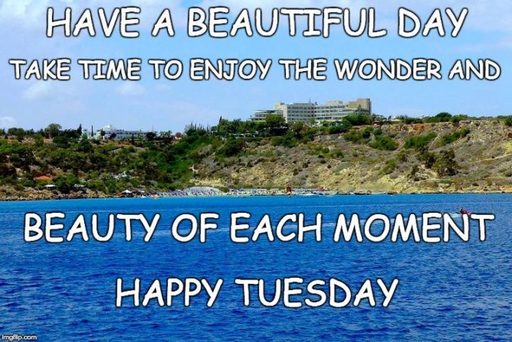 "55 Tuesday Quotes - ""Have a beautiful day! Take time to enjoy the wonder and beauty of each moment. Happy Tuesday!"" - Unknown"