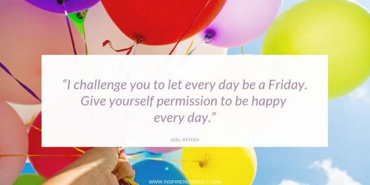"55 Tuesday Quotes - ""I challenge you to let every day be a Friday. Give yourself permission to be happy every day."" – Joel Osteen"