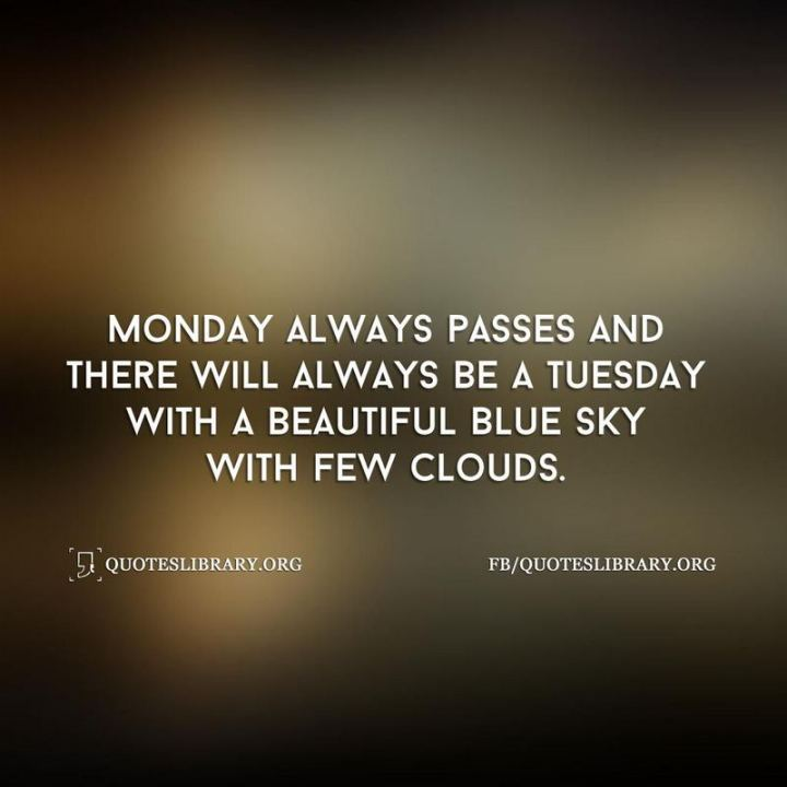 "55 Tuesday Quotes - ""Monday always passes and there will always be a Tuesday with a beautiful blue sky with few clouds."" - Unknown"