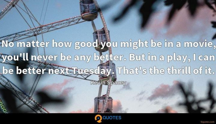 "55 Tuesday Quotes - ""No matter how good you might be in a movie, you'll never be any better. But in a play, I can be better next Tuesday. That's the thrill of it."" - Kevin Spacey"