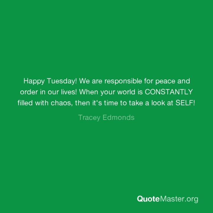 "55 Tuesday Quotes - ""Happy Tuesday! We are responsible for peace and order in our lives! When your world is CONSTANTLY filled with chaos, then it's time to take a look at SELF!"" - Tracey Edmonds"
