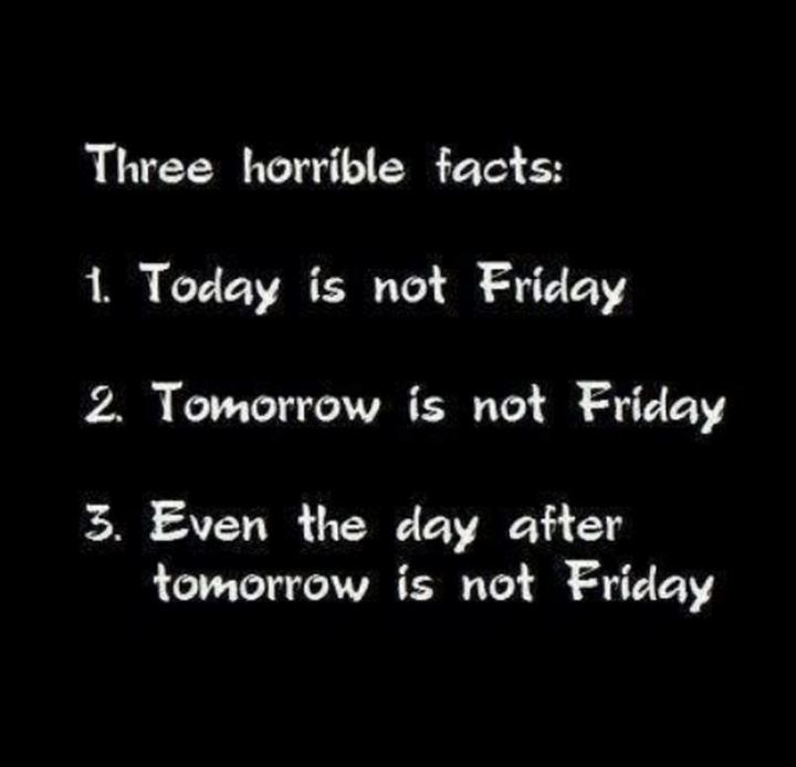 "55 Tuesday Quotes - ""Three horrible facts: 1. Today is not Friday 2. Tomorrow is not Friday 3. Even the day after tomorrow is not Friday."" - Unknown"