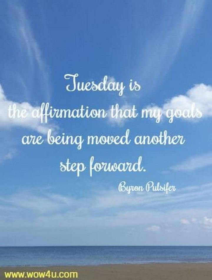 "55 Tuesday Quotes - ""Tuesday is the affirmation that my goals are being moved another step forward."" - Byron Pulsifer"