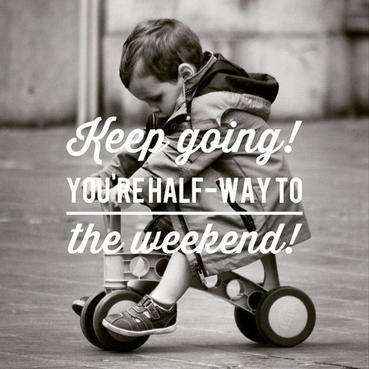 "65 Happy Wednesday Quotes - ""Keep Going. You're halfway to the weekend."" - Unknown"