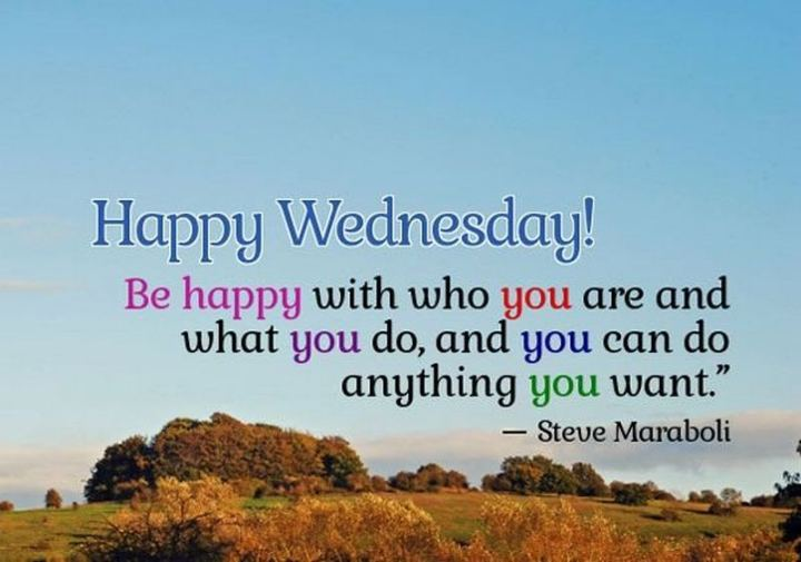 "65 Happy Wednesday Quotes - ""Happy Wednesday! Be happy with who you're and what you and you can do anything you want."" - Unknown"