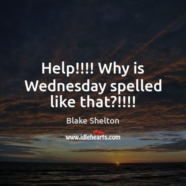 "65 Happy Wednesday Quotes - ""Help!!!! Why is Wednesday spelled like that !!!!"" - Blake Shelton"
