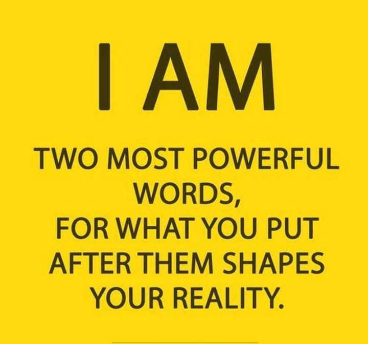 "65 Happy Wednesday Quotes - ""I am. Two most powerful words, for what you put after them shapes your reality."" - Unknown"