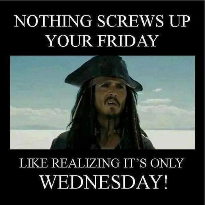 "65 Happy Wednesday Quotes - ""Nothing screws up your Friday like realizing it's only Wednesday!"" - Unknown"