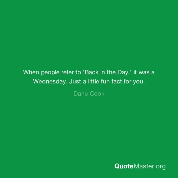 "65 Happy Wednesday Quotes - ""When people refer to 'Back in the Day,' it was a Wednesday. Just a little fun fact for you."" - Diana Cook"