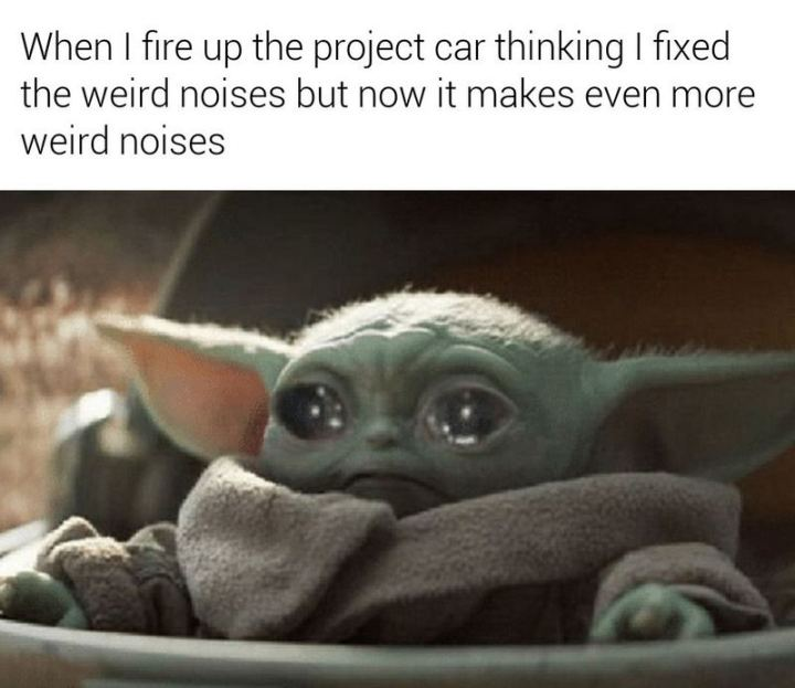 "85 Car Memes - ""When I fire up the project car thinking I fixed the weird noises but now it makes even more weird noises."""