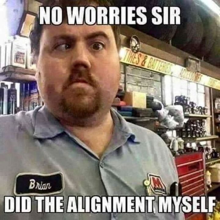 "85 Car Memes - ""No worries sir. Did the alignment myself."""