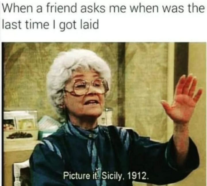 """65 Funny Dating Memes - """"When a friend asks me when was the last time I got laid: Picture it. Sicily, 1912."""""""