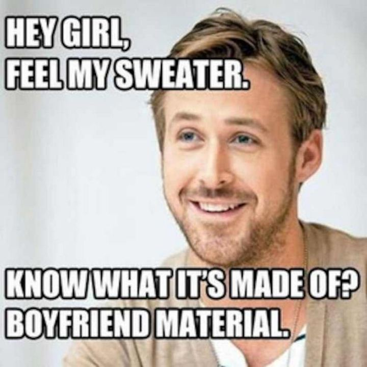 """65 Funny Dating Memes - """"Hey girl, feel my sweater. Know what it's made of? Boyfriend material."""""""