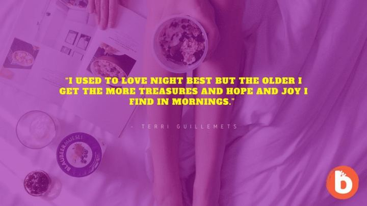 """75 Good Morning Quotes - """"I used to love night best but the older I get the more treasures and hope and joy I find in mornings."""" - Terri Guillemets"""