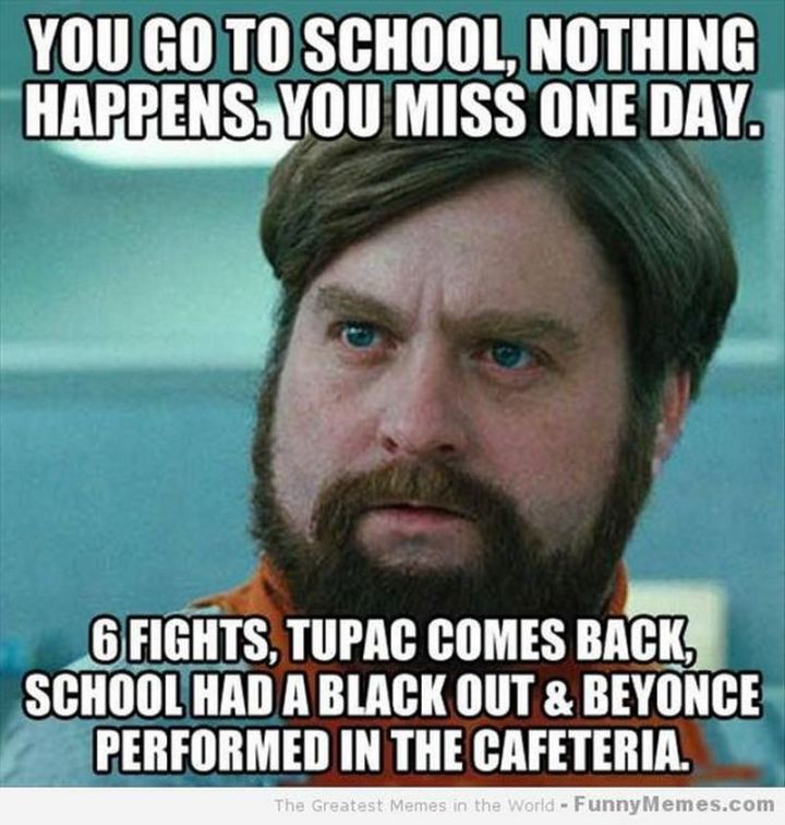"""81 Funny Life Memes - """"You go to school, nothing happens. You miss one day. 6 fights, Tupac comes back, the school had a blackout and Beyonce performed in the cafeteria."""""""