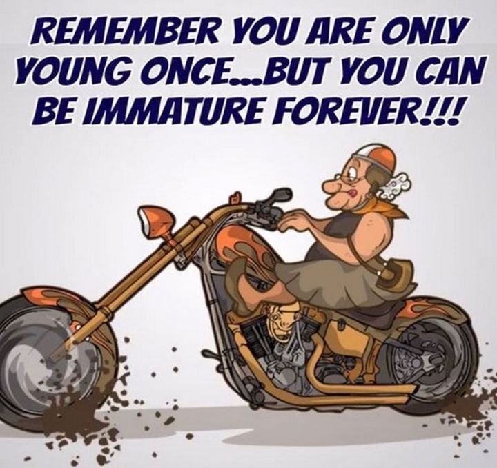 """81 Funny Life Memes - """"Remember you are only young once...but you can be immature forever!!!"""""""