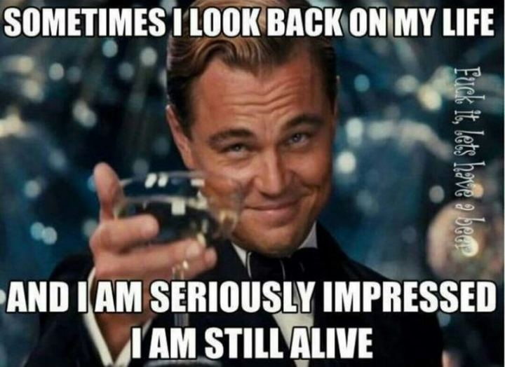 """81 Funny Life Memes - """"Sometimes I look back on my life and I am seriously impressed I am still alive."""""""