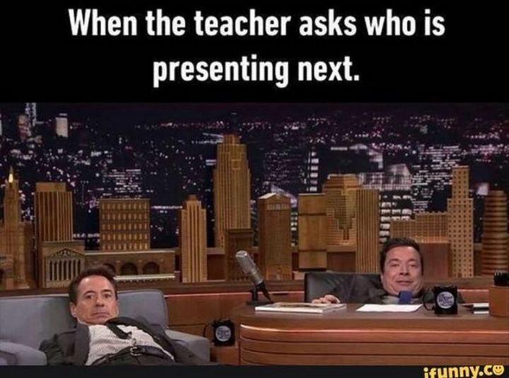 """81 Funny Life Memes - """"When the teacher asks who is presenting next."""""""
