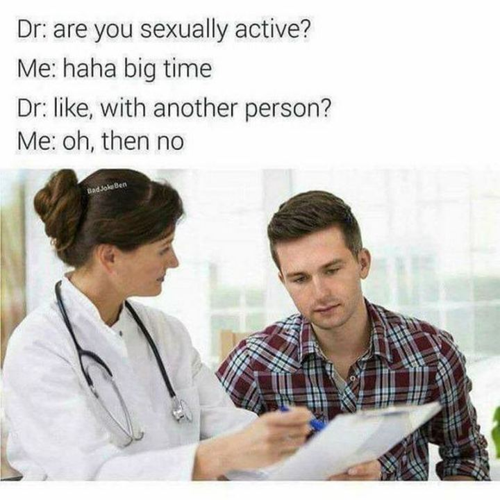 """71 Funny Dirty Memes - """"Dr: Are you sexually active? Me: Haha big time. Dr: Like, with another person? Me: Oh, then no."""""""