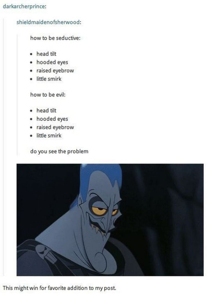 "51 Funny Disney Memes - ""How to be seductive: Head tilt. Hooded eyes. Raised eyebrow. Little smirk. How to be evil: Head tilt. Hooded eyes. Raised eyebrow. Little smirk. Do you see the problem? This might win for favorite addition to my post."""