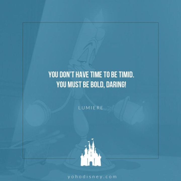 """61 Inspirational Disney Quotes - """"You don't have time to be timid. You must be bold and daring."""" - Lumière"""